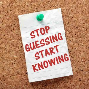 stop guessint start knowing
